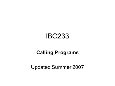 IBC233 Calling Programs Updated Summer 2007. Agenda Assignments are mandatory Assignment 2 due on July 13, 2007 Display files – lower case Display files.
