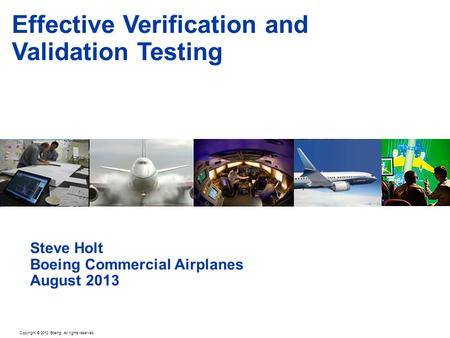 Copyright © 2012 Boeing. All rights reserved. Effective Verification and Validation Testing Steve Holt Boeing Commercial Airplanes August 2013.