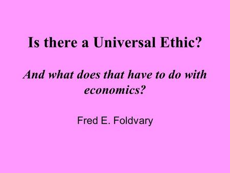 Is there a Universal Ethic? And what does that have to do with economics? Fred E. Foldvary.