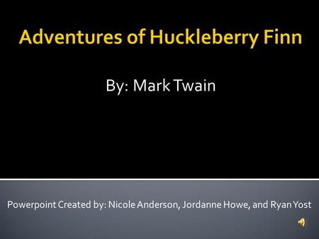 By: Mark Twain Powerpoint Created by: Nicole Anderson, Jordanne Howe, and Ryan Yost.