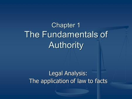 Chapter 1 The Fundamentals of Authority Legal Analysis: The application of law to facts.