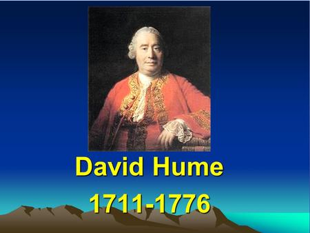 David Hume 1711-1776. Hume was born on April 26, 1711 in Edinburge. From time to time throughout his life, he was to spend time at his family home at.