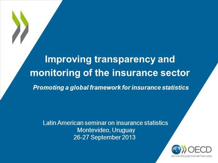 Improving transparency and monitoring of the insurance sector Promoting a global framework for insurance statistics. Latin American seminar on insurance.