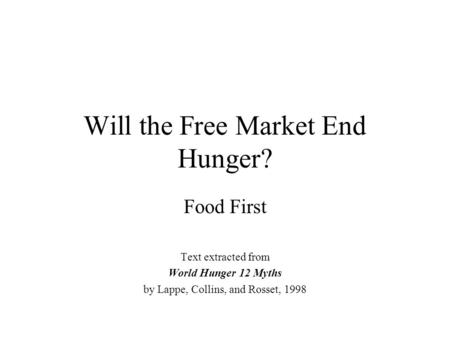 Will the Free Market End Hunger? Food First Text extracted from World Hunger 12 Myths by Lappe, Collins, and Rosset, 1998.