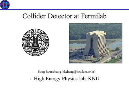 Collider Detector at Fermilab Sung-hyun chang High Energy Physics lab. KNU.