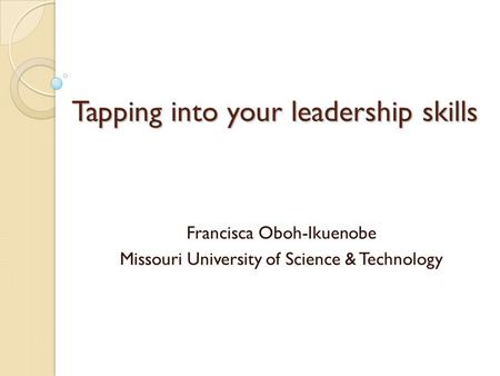 Tapping into your leadership skills Francisca Oboh-Ikuenobe Missouri University of Science & Technology.