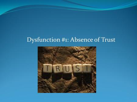 "Dysfunction #1: Absence of Trust. What is the ""Absence of Trust""? ""In the context of building a team, trust is the confidence among team members that."