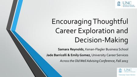 Encouraging Thoughtful Career Exploration and Decision-Making Samara Reynolds, Kenan-Flagler Business School Jade Barricelli & Emily Gomez, University.