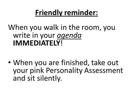Friendly reminder: When you walk in the room, you write in your agenda IMMEDIATELY! When you are finished, take out your pink Personality Assessment and.
