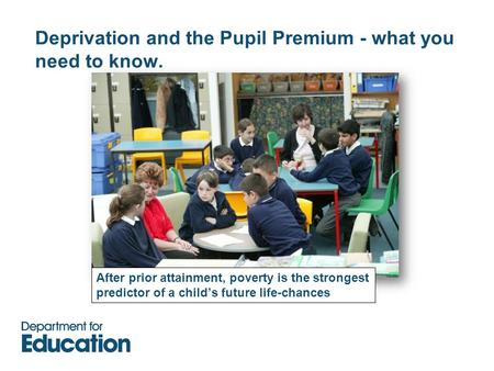 Deprivation and the Pupil Premium - what you need to know. After prior attainment, poverty is the strongest predictor of a child's future life-chances.