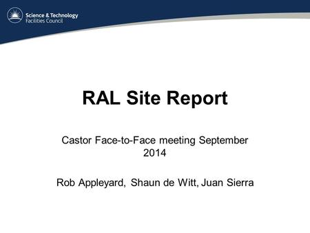 RAL Site Report Castor Face-to-Face meeting September 2014 Rob Appleyard, Shaun de Witt, Juan Sierra.