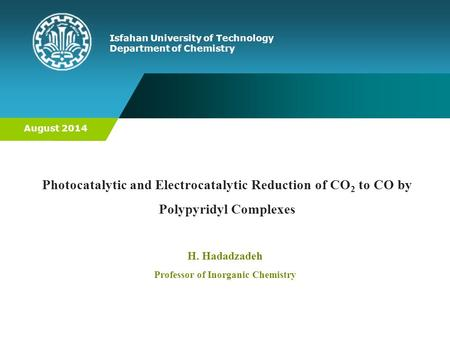 Photocatalytic and Electrocatalytic Reduction of CO 2 to CO by Polypyridyl Complexes Isfahan University of Technology Department of Chemistry H. Hadadzadeh.