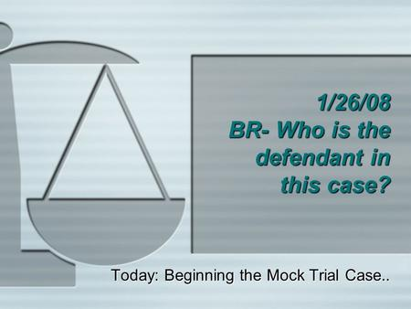 1/26/08 BR- Who is the defendant in this case? Today: Beginning the Mock Trial Case..