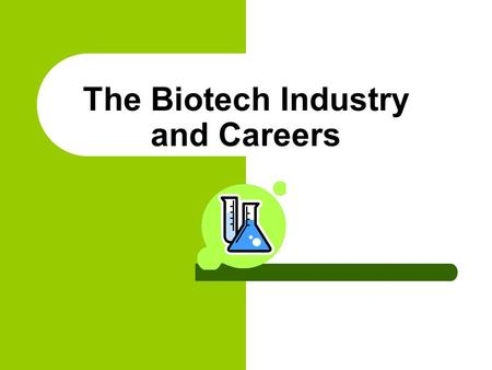 The Biotech Industry and Careers Why choose a career in Biotechnology? Because you can help save lives, cure diseases, help feed the hungry, help create.