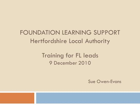 FOUNDATION LEARNING SUPPORT Hertfordshire Local Authority Training for FL leads 9 December 2010 Sue Owen-Evans.