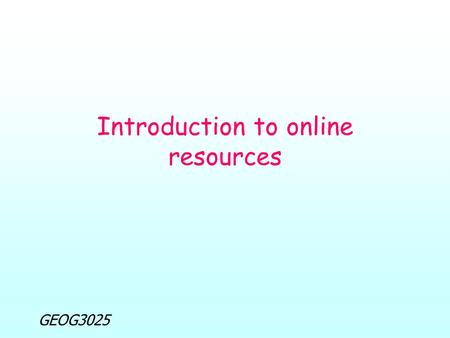 GEOG3025 Introduction to online resources. GEOG3025 Introduction to online resources Lecture overview: Objectives of lecture Introductory questions Registration.