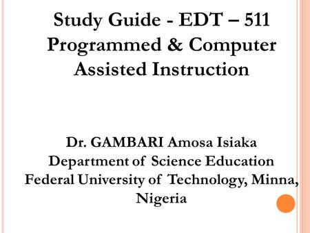 Study Guide - EDT – 511 Programmed & Computer Assisted Instruction Dr. GAMBARI Amosa Isiaka Department of Science Education Federal University of Technology,