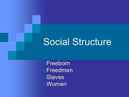 Social Structure Freeborn Freedmen Slaves Women. Freeborn Men Had full legal rights Could hold political office Included wealthy landowners and business.