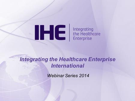 Webinar Series 2014 Integrating the Healthcare Enterprise International.