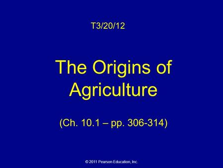 © 2011 Pearson Education, Inc. T3/20/12 The Origins of Agriculture (Ch. 10.1 – pp. 306-314)