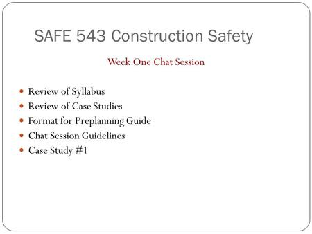 SAFE 543 Construction Safety Week One Chat Session Review of Syllabus Review of Case Studies Format for Preplanning Guide Chat Session Guidelines Case.