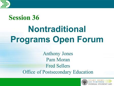 Session 36 Nontraditional Programs Open Forum Anthony Jones Pam Moran Fred Sellers Office of Postsecondary Education.