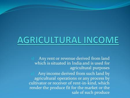 1) Any rent or revenue derived from land which is situated in India and is used for agricultural purposes 2) Any income derived from such land by agricultural.