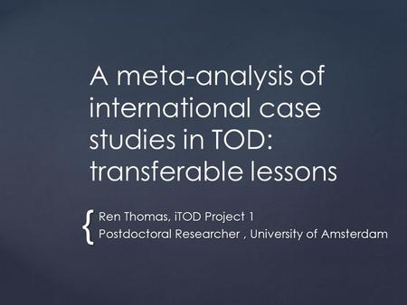 { A meta-analysis of international case studies in TOD: transferable lessons Ren Thomas, iTOD Project 1 Postdoctoral Researcher, University of Amsterdam.