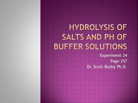 Experiment 24 Page 257 Dr. Scott Buzby Ph.D..  Learn about the concept of hydrolysis  Acids  Bases  Hydrolysis  Gain a familiarity with acid-base.