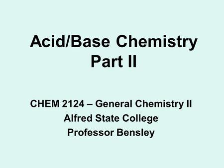 Acid/Base Chemistry Part II CHEM 2124 – General Chemistry II Alfred State College Professor Bensley.
