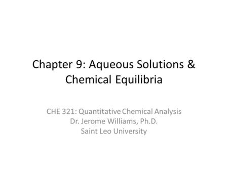 Chapter 9: Aqueous Solutions & Chemical Equilibria CHE 321: Quantitative Chemical Analysis Dr. Jerome Williams, Ph.D. Saint Leo University.
