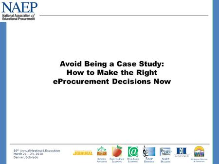 89 th Annual Meeting & Exposition March 21 – 24, 2010 Denver, Colorado Avoid Being a Case Study: How to Make the Right eProcurement Decisions Now.
