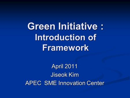 Green Initiative : Introduction of Framework April 2011 Jiseok Kim APEC <strong>SME</strong> Innovation Center.