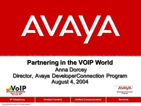 Copyright© 2002 Avaya Inc. All rights reserved Anna Dorcey Director, Avaya DeveloperConnection Program August 4, 2004 Partnering in the VOIP World Anna.