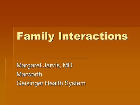 Family Interactions Margaret Jarvis, MD Marworth Geisinger Health System.