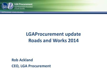 LGAProcurement update Roads and Works 2014 Rob Ackland CEO, LGA Procurement.