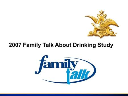 2007 Family Talk About Drinking Study. Introduction The 2007 Family Talk Study was conducted by Data Development Worldwide among those individuals who.