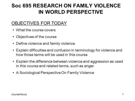 Course focus1 Soc 695 RESEARCH ON FAMILY VIOLENCE IN WORLD PERSPECTIVE OBJECTIVES FOR TODAY What the course covers Objectives of the course Define violence.