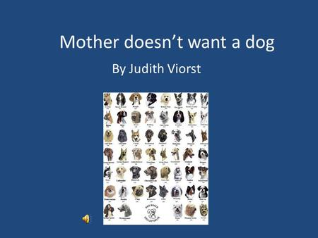 Mother doesn't want a dog By Judith Viorst Mother doesn't want a dog mother says they smell And never sit when you say sit Or never when you yell And.