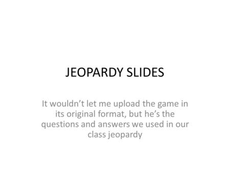 JEOPARDY SLIDES It wouldn't let me upload the game in its original format, but he's the questions and answers we used in our class jeopardy.