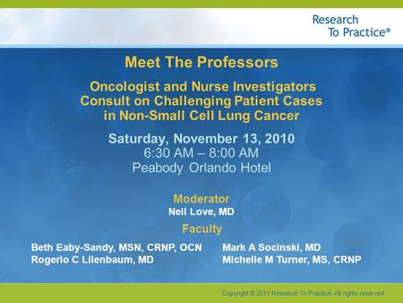 Copyright © 2011 Research To Practice. All rights reserved. Faculty Meet The Professors Oncologist and Nurse Investigators Consult on Challenging Patient.