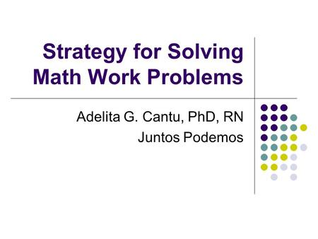 Strategy for Solving Math Work Problems Adelita G. Cantu, PhD, RN Juntos Podemos.