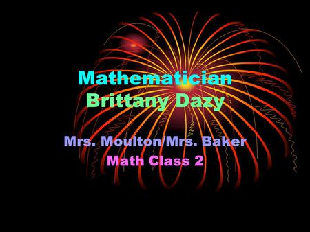 Mathematician Brittany Dazy Mrs. Moulton/Mrs. Baker Math Class 2.