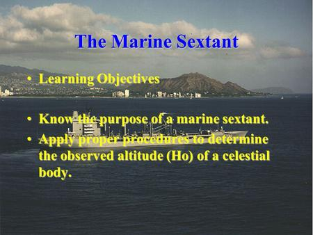 The Marine Sextant Learning ObjectivesLearning Objectives Know the purpose of a marine sextant.Know the purpose of a marine sextant. Apply proper procedures.