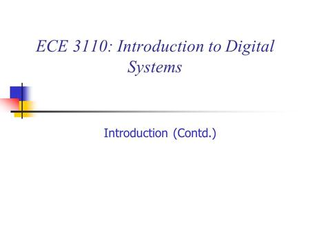 ECE 3110: Introduction to Digital Systems Introduction (Contd.)