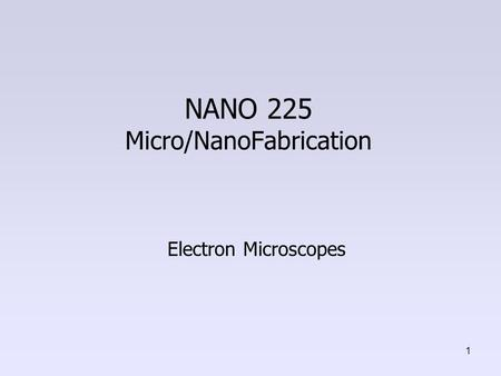 NANO 225 Micro/NanoFabrication Electron Microscopes 1.