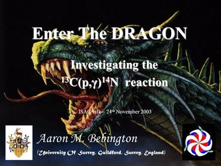 Enter The DRAGON Investigating the 13 C(p,γ) 14 N reaction Aaron M. Bebington (University Of Surrey, Guildford, Surrey, England) ISAC talk – 24 th November.