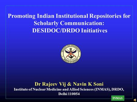 Promoting Indian Institutional Repositories for Scholarly Communication: DESIDOC/DRDO Initiatives Dr Rajeev Vij & Navin K Soni Institute of Nuclear Medicine.