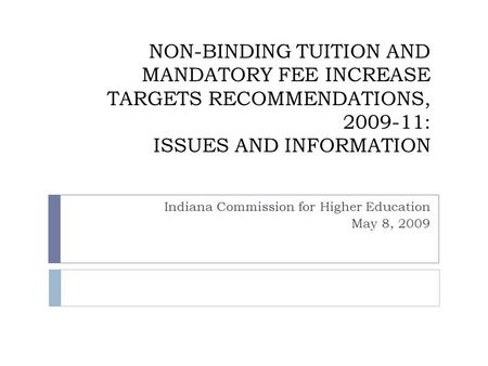 NON-BINDING TUITION AND MANDATORY FEE INCREASE TARGETS RECOMMENDATIONS, 2009-11: ISSUES AND INFORMATION Indiana Commission for Higher Education May 8,