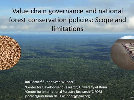 Value chain governance and national forest conservation policies: Scope and limitations Jan Börner 1,2, and Sven Wunder 2 1 Center for Development Research,